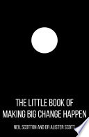 The Little Book of Making Big Change Happen