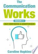 The Communication Works Book 1: Self Communication & Assertiveness