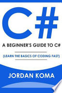 C#: a Beginner's Guide to C# (Learn the Basics of Coding Fast)