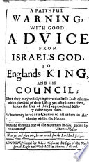 A Faithful Warning  with good advice from Israel s God to England s King  and his Council  that they may     improve this little inch of time which the God of their life as yet affords unto them  etc Book PDF