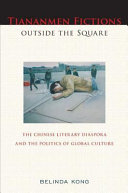 Tiananmen fictions outside the square : the Chinese literary diaspora and the politics of global culture / Belinda Kong