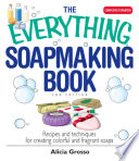"""""""The Everything Soapmaking Book: Recipes and Techniques for Creating Colorful and Fragrant Soaps"""" by Alicia Grosso"""