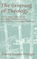 The greening of theology: the ecological models of Rosemary Radford Ruether, Joseph Sittler, and Juergen Moltmann