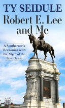 Robert E  Lee and Me  A Southerner s Reckoning with the Myth of the Lost Cause