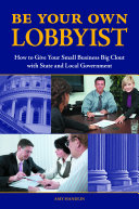 Be Your Own Lobbyist  How to Give Your Small Business Big Clout with State and Local Government