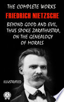 The Complete Works of Friedrich Nietzsche: Thus Spoke Zarathustra, Beyond Good and Evil, On The Genealogy of Morals and others. Illustrated