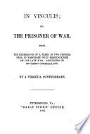 In Vinculis  or  the Prisoner of War  Being the experience of a rebel in two Federal Pens  interspersed with reminiscences of the late War     By a Virginia Confederate  A  M  Keiley