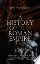 A History of the Roman Empire: From its Foundation to the Death of Marcus Aurelius (27 B.C. – 180 A.D.)