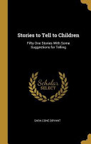 Stories to Tell to Children: Fifty One Stories with Some Suggestions for Telling