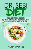 Dr  Sebi Diet  the Ultimate Guide on How to Detox the Liver  Cleanse Your Body  Reverse Disease Through Alkaline Diet Method