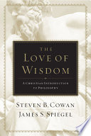 """""""The Love of Wisdom: A Christian Introduction to Philosophy"""" by Steven B. Cowan, James Spiegel"""