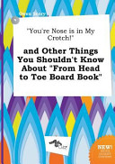You re Nose Is in My Crotch  and Other Things You Shouldn t Know about from Head to Toe Board Book Book