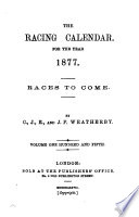 The Racing Calender for the Year 1877  Races to Come  Volume One Hundred and Fifth