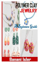 Polymer Clay Jewelry a Beginners Guide