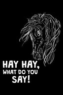 Hay Hay  What Do You Say   6x9 Notebook  Ruled  Funny Horse Lover Journal  Equestrian Training Log Book  Horseback Riding Diary  Composition Note