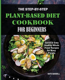 The Step by Step Plant Based Diet Cookbook for Beginners Book