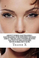 About Forex Daytrading : Daytrading for Newbies Wicked Dirty Tricks and Underground Tactics to Millionaire with Forex Buy Now