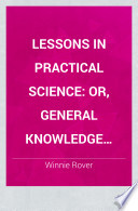 Lessons in Practical Science: Or, General Knowledge Regarding Things in Daily Use