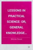 Lessons in Practical Science  Or  General Knowledge Regarding Things in Daily Use