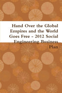 Hand Over the Global Empires and the World Goes Free   2012 Social Engineering Business Plan