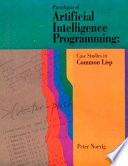 """""""Paradigms of Artificial Intelligence Programming: Case Studies in Common Lisp"""" by Peter Norvig, Morgan Kaufmann Publishers, Safari Books Online (Firm)"""