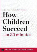 How Children Succeed in 30 Minutes   the Expert Guide to Paul Tough s Critically Acclaimed Book
