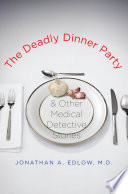 """The Deadly Dinner Party: and Other Medical Detective Stories"" by Jonathan A. Edlow"