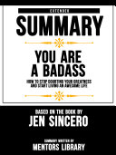 Extended Summary Of You Are A Badass: How To Stop Doubting Your Greatness And Start Living An Awesome Life - Based On The Book By Jen Sincero Pdf/ePub eBook