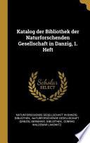 Katalog Der Bibliothek Der Naturforschenden Gesellschaft in Danzig, 1. Heft