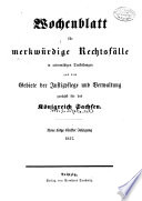 Wochenblatt für merkwürdige Rechtsfälle in actenmässigen Darstellung aus dem Gebiete der Justizpflege und Verwaltung zunächst für das Königreich Sachsen