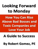 Looking Forward to Monday: How You Can Rise Above Bad Bosses and Toxic Companies and Love Your Job