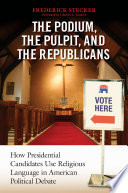 Podium  the Pulpit  and the Republicans  The  How Presidential Candidates Use Religious Language in American Political Debate