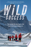 Wild Success  7 Key Lessons Business Leaders Can Learn from Extreme Adventurers