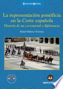 La representación pontificia en la Corte española  : Historia de un ceremonial y diplomacia