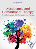 """Acceptance and Commitment Therapy: The Clinician's Guide for Supporting Parents"" by Koa Whittingham, Lisa Coyne"