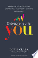"""Entrepreneurial You: Monetize Your Expertise, Create Multiple Income Streams, and Thrive"" by Dorie Clark"