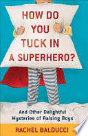 How Do You Tuck In a Superhero?  : And Other Delightful Mysteries of Raising Boys