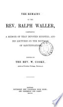 The remains of the rev  Ralph Waller  comprising a memoir  and his lectures on the doctrine of sanctification  ed  by W  Cooke