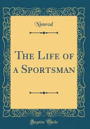 The Life of a Sportsman  Classic Reprint