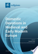 Domestic Devotions In Medieval And Early Modern Europe