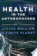 """""""Health in the Anthropocene: Living Well on a Finite Planet"""" by Katharine Zywert, Stephen Quilley"""