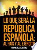 Lo que será la República Española, al País y al Ejército