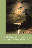 Loyalty to Loyalty Josiah Royce and the Genuine Moral Life