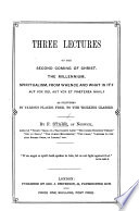 Three Lectures on the Second Coming of Christ  The Millennium  Spiritualism  etc