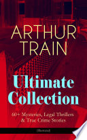 Arthur Train Ultimate Collection 60 Mysteries Legal Thrillers True Crime Stories Illustrated