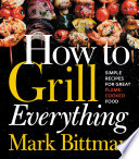 """How to Grill Everything: Simple Recipes for Great Flame-Cooked Food"" by Mark Bittman"