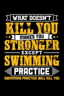 What Doesn t Kill You Makes You Stronger Except Swim Practice Swimming Practice Will Kill You