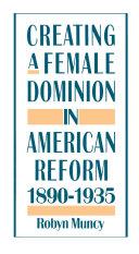 Creating a Female Dominion in American Reform, 1890-1935 [Pdf/ePub] eBook