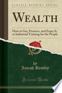 Wealth  : How to Get, Preserve, and Enjoy It, Or Industrial Training for the People (Classic Reprint)