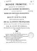 Monde primitif, analysé et comparé avec le monde moderne, considéré dans les origines françoises, ou Dictionnaire étymologique de la langue françoise